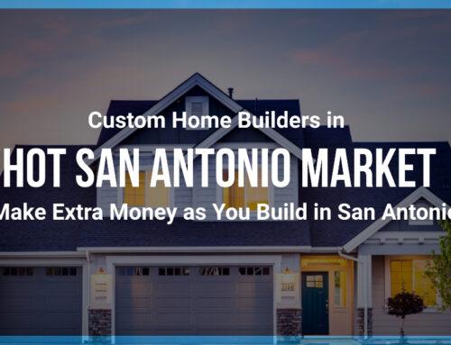 Custom Home Builders in Hot San Antonio Market: Make Extra Money as You Build