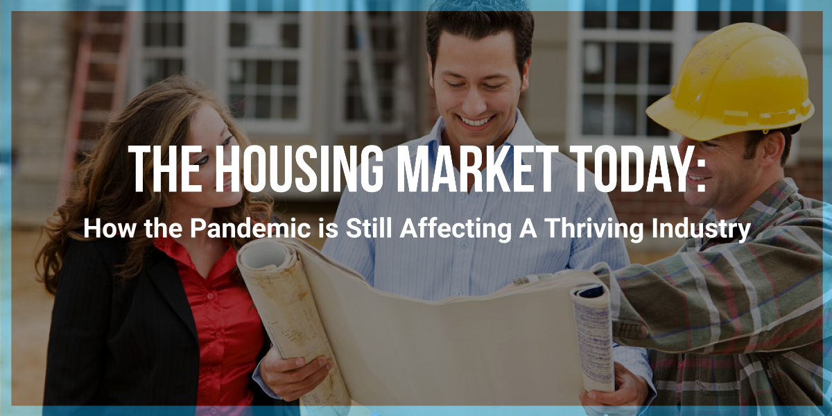 The Housing Market Today: How the Pandemic is Still Affecting A Thriving Industry
