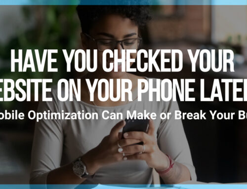 Have You Checked Your Website on Your Phone Lately? Why Mobile Optimization Can Make or Break Your Business